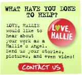 What have you done to help? LOVE, HALLIE would like to hear about your work as a Hallie's Angel. Send us your stories, pictures, and even video! CONTACT US