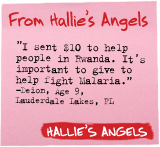 From Hallie's Angels - 'I sent $10 to help people in Rwanda. It's important to give to help fight malaria.' -Devion, Age 9, Lauderdale Lakes, FL