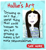 Hallie's Art  'Growing up isn't the worst thing that could happen to you, but growing up means a lot more responsibilities.' SEE MORE