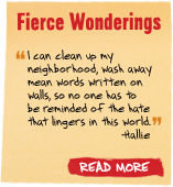 Fierce Wonderings - 'I can clean up my neighborhood, wash away mean words written on walls, so no one has to be reminded of the hate that lingers in this world.' - Hallie - Read More