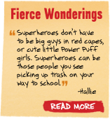 Fierce Wonderings - 'Superheroes don't have to be big guys in red capes, or cute little Power Puff girls. Superheroes can be those people you see picking up trash on your way to school' -Hallie - Read More