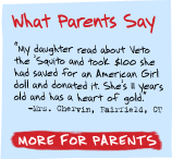 What Parents Say - 'My daughter read about Veto the 'Squito and took $100 she had saved for an American Girl doll and donated it. She's 8 years old and has a heart of gold.' -Mrs. Chervin, Fairfield, CT - More For Parents